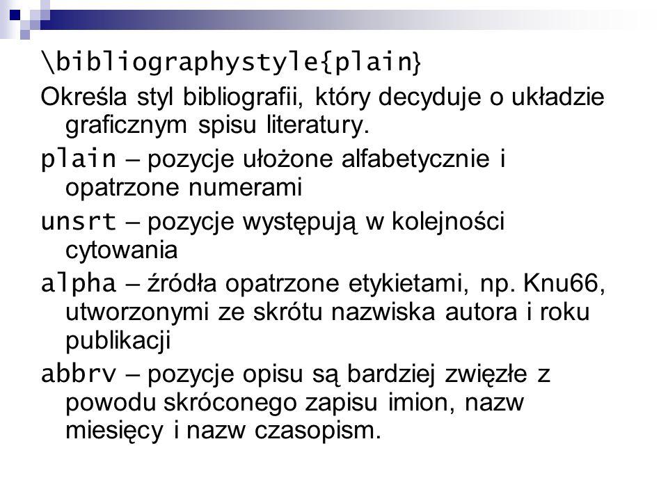\bibliographystyle{plain } Określa styl bibliografii, który decyduje o układzie graficznym spisu literatury. plain – pozycje ułożone alfabetycznie i o