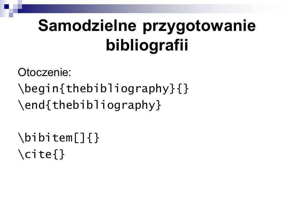 Samodzielne przygotowanie bibliografii Otoczenie: \begin{thebibliography}{} \end{thebibliography} \bibitem[]{} \cite{}