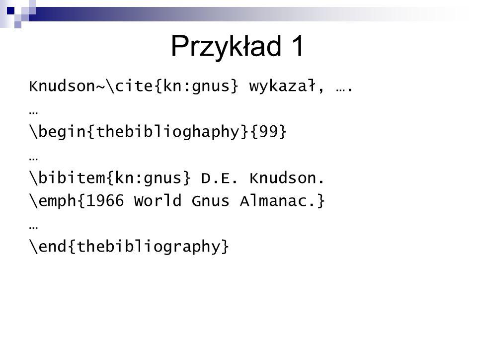 Przykład 1 Knudson~\cite{kn:gnus} wykazał, …. … \begin{thebiblioghaphy}{99} … \bibitem{kn:gnus} D.E. Knudson. \emph{1966 World Gnus Almanac.} … \end{t
