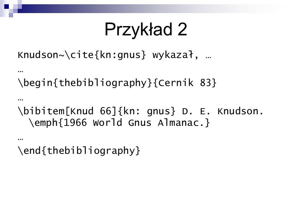 Przykład 2 Knudson~\cite{kn:gnus} wykazał, … … \begin{thebibliography}{Cernik 83} … \bibitem[Knud 66]{kn: gnus} D. E. Knudson. \emph{1966 World Gnus A