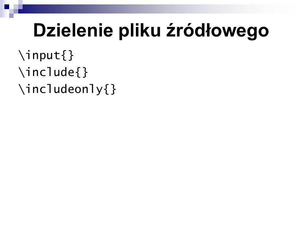 Dzielenie pliku źródłowego \input{} \include{} \includeonly{}