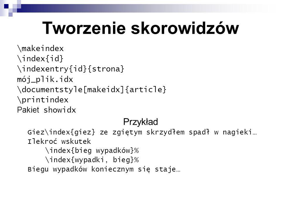 Tworzenie skorowidzów \makeindex \index{id} \indexentry{id}{strona} mój_plik.idx \documentstyle[makeidx]{article} \printindex Pakiet showidx Przykład