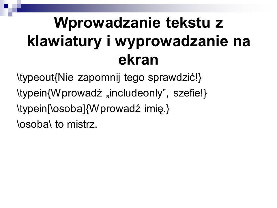 Wprowadzanie tekstu z klawiatury i wyprowadzanie na ekran \typeout{Nie zapomnij tego sprawdzić!} \typein{Wprowadź includeonly, szefie!} \typein[\osoba