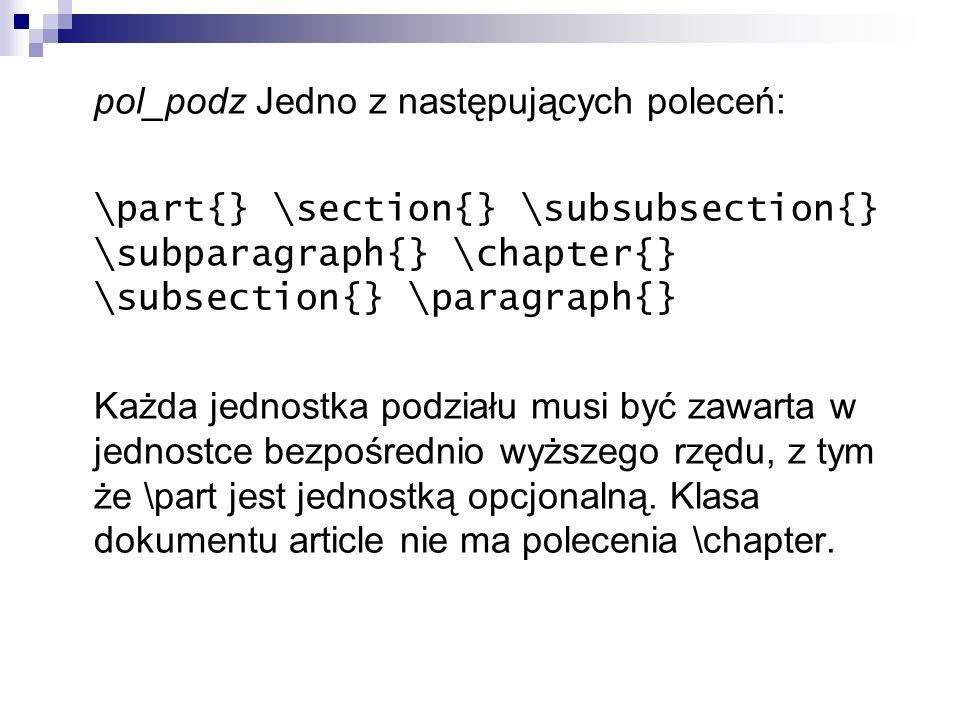 pol_podz Jedno z następujących poleceń: \part{} \section{} \subsubsection{} \subparagraph{} \chapter{} \subsection{} \paragraph{} Każda jednostka podz