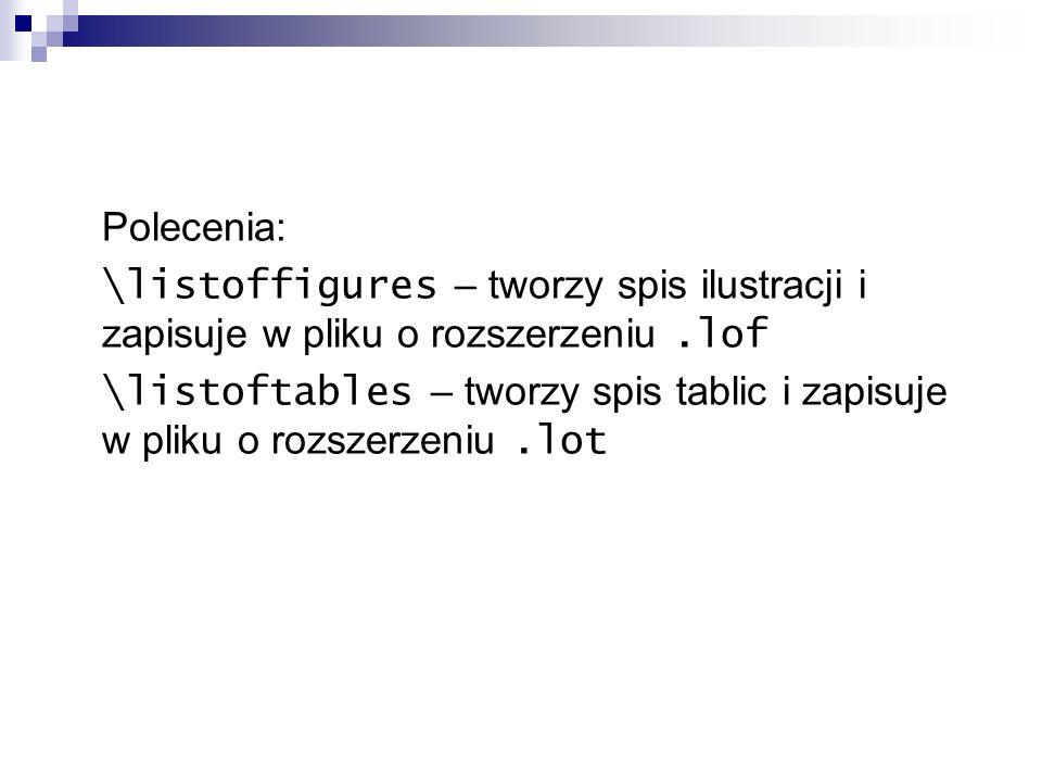 Polecenia: \listoffigures – tworzy spis ilustracji i zapisuje w pliku o rozszerzeniu.lof \listoftables – tworzy spis tablic i zapisuje w pliku o rozsz