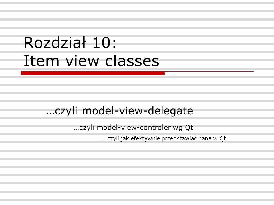 Rozdział 10: Item view classes …czyli model-view-delegate …czyli model-view-controler wg Qt … czyli jak efektywnie przedstawiać dane w Qt