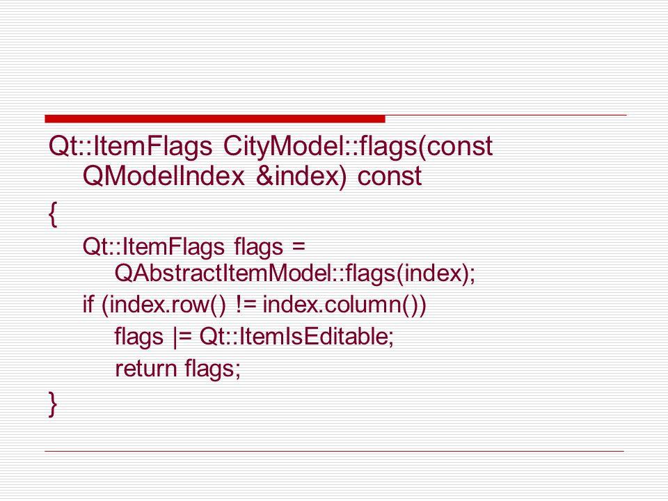 Qt::ItemFlags CityModel::flags(const QModelIndex &index) const { Qt::ItemFlags flags = QAbstractItemModel::flags(index); if (index.row() != index.colu