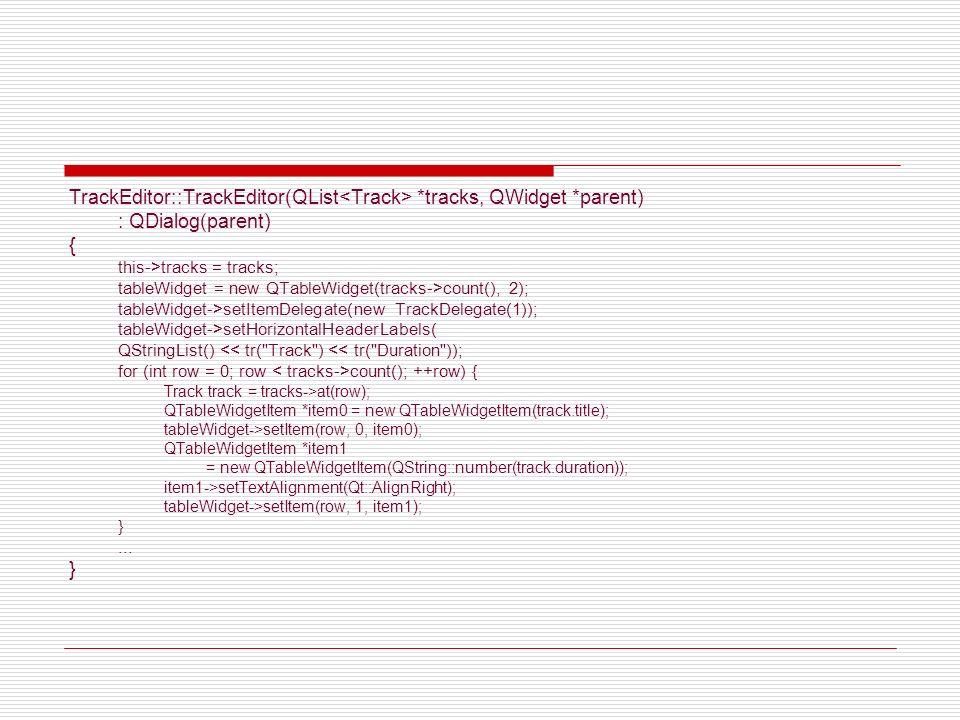 class TrackDelegate : public QItemDelegate { Q_OBJECT public: TrackDelegate(int durationColumn, QObject *parent = 0); void paint(QPainter *painter, const QStyleOptionViewItem &option, const QModelIndex &index) const; QWidget *createEditor(QWidget *parent, const QStyleOptionViewItem &option, const QModelIndex &index) const; void setEditorData(QWidget *editor, const QModelIndex &index) const; void setModelData(QWidget *editor, QAbstractItemModel *model, const QModelIndex &index) const; private slots: void commitAndCloseEditor(); private: int durationColumn; };