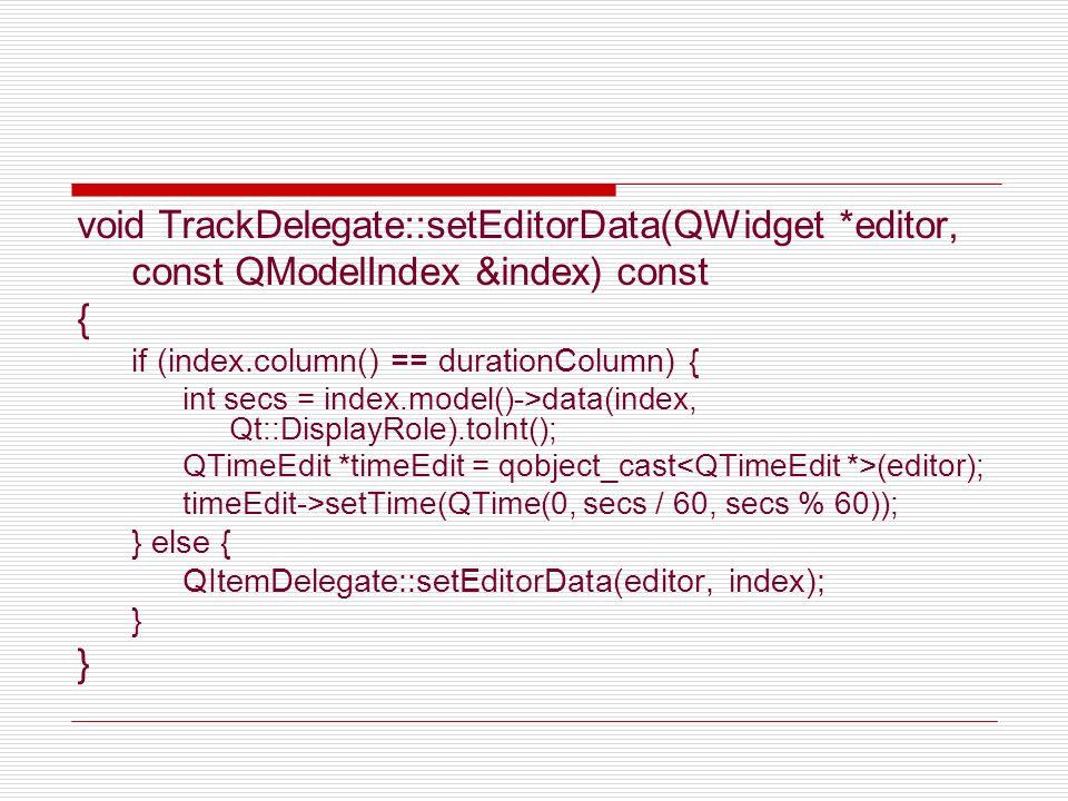 void TrackDelegate::setModelData(QWidget *editor, QAbstractItemModel *model, const QModelIndex &index) const { if (index.column() == durationColumn) { QTimeEdit *timeEdit = qobject_cast (editor); QTime time = timeEdit->time(); int secs = (time.minute() * 60) + time.second(); model->setData(index, secs); } else { QItemDelegate::setModelData(editor, model, index); }