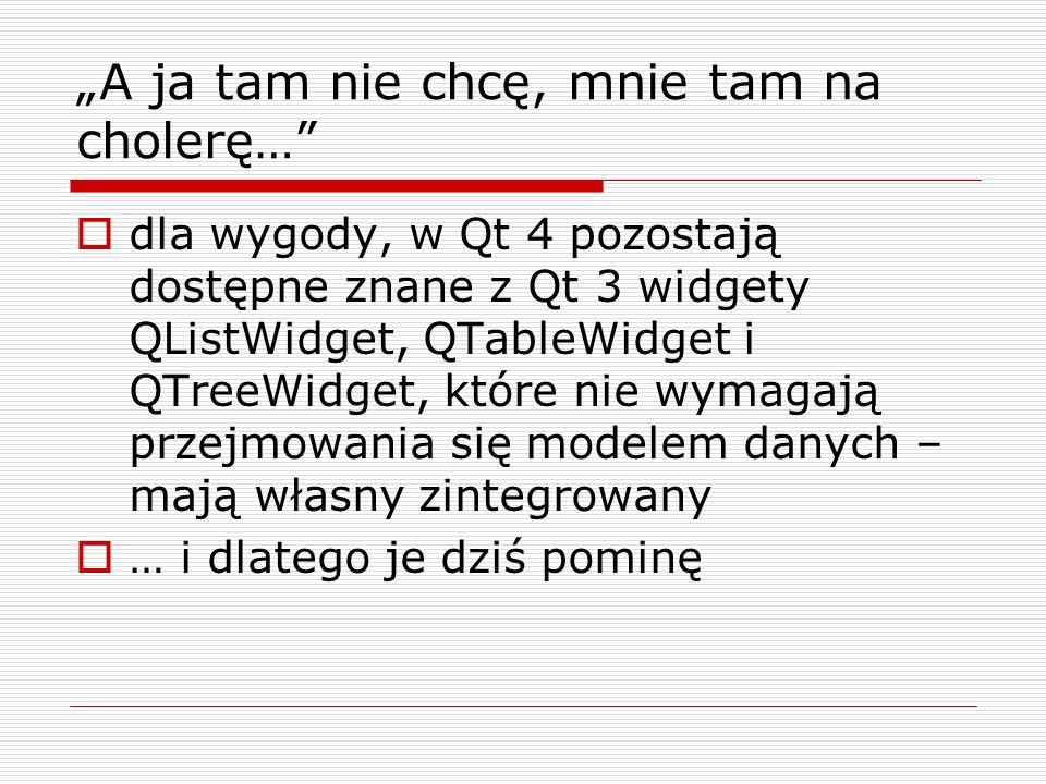 A ja tam nie chcę, mnie tam na cholerę… dla wygody, w Qt 4 pozostają dostępne znane z Qt 3 widgety QListWidget, QTableWidget i QTreeWidget, które nie