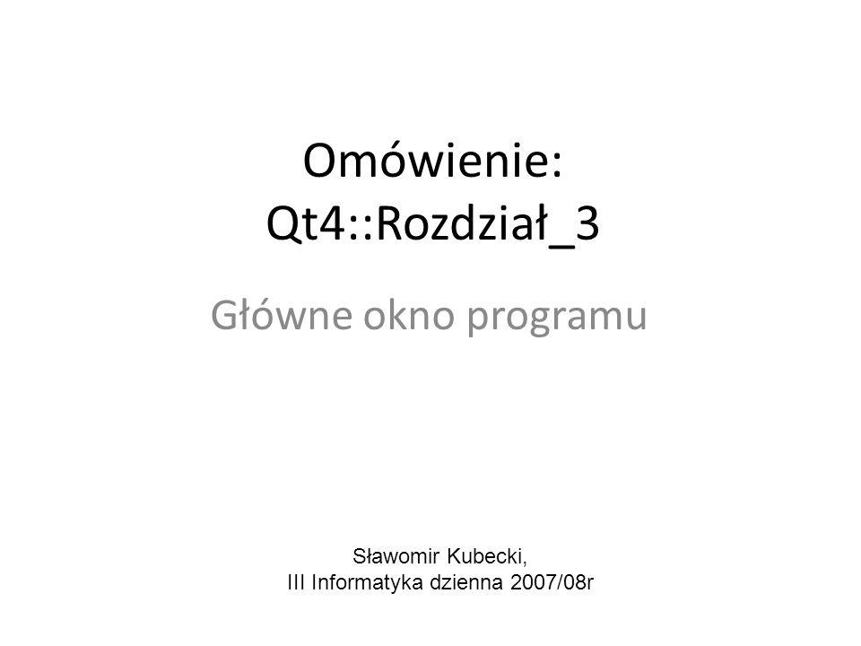 Omówienie: Qt4::Rozdział_3 Główne okno programu Sławomir Kubecki, III Informatyka dzienna 2007/08r