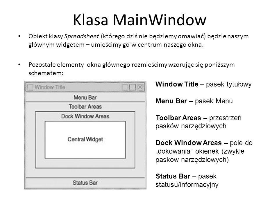 Klasa MainWindow Obiekt klasy Spreadsheet (którego dziś nie będziemy omawiać) będzie naszym głównym widgetem – umieścimy go w centrum naszego okna. Po