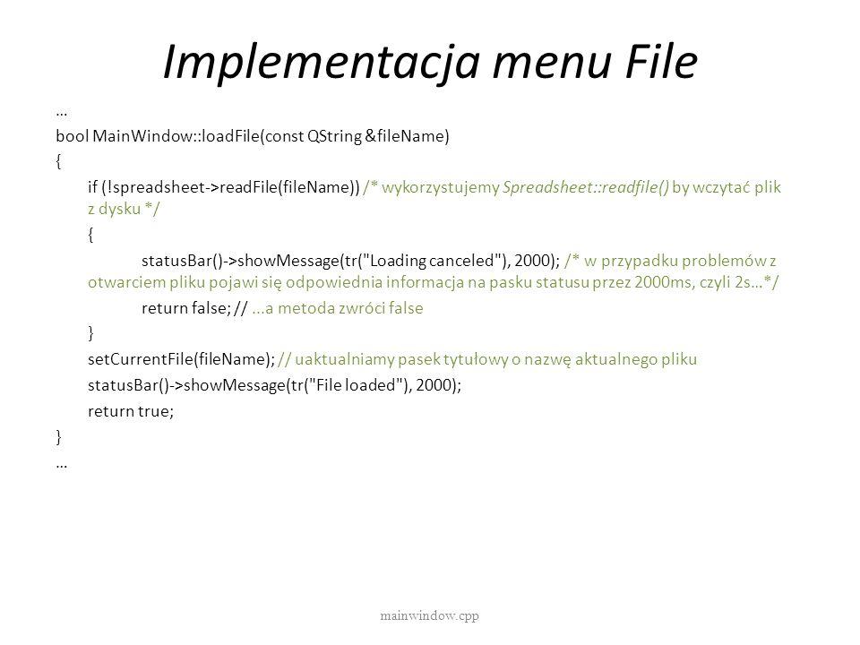 Implementacja menu File mainwindow.cpp … bool MainWindow::loadFile(const QString &fileName) { if (!spreadsheet->readFile(fileName)) /* wykorzystujemy