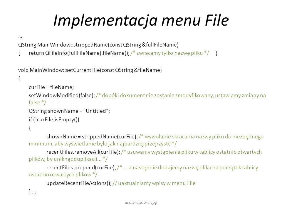 Implementacja menu File mainwindow.cpp … QString MainWindow::strippedName(const QString &fullFileName) {return QFileInfo(fullFileName).fileName(); /*