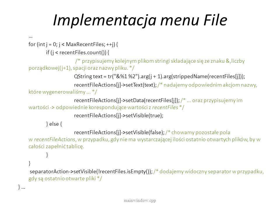Implementacja menu File mainwindow.cpp … for (int j = 0; j < MaxRecentFiles; ++j) { if (j < recentFiles.count()) { /* przypisujemy kolejnym plikom str