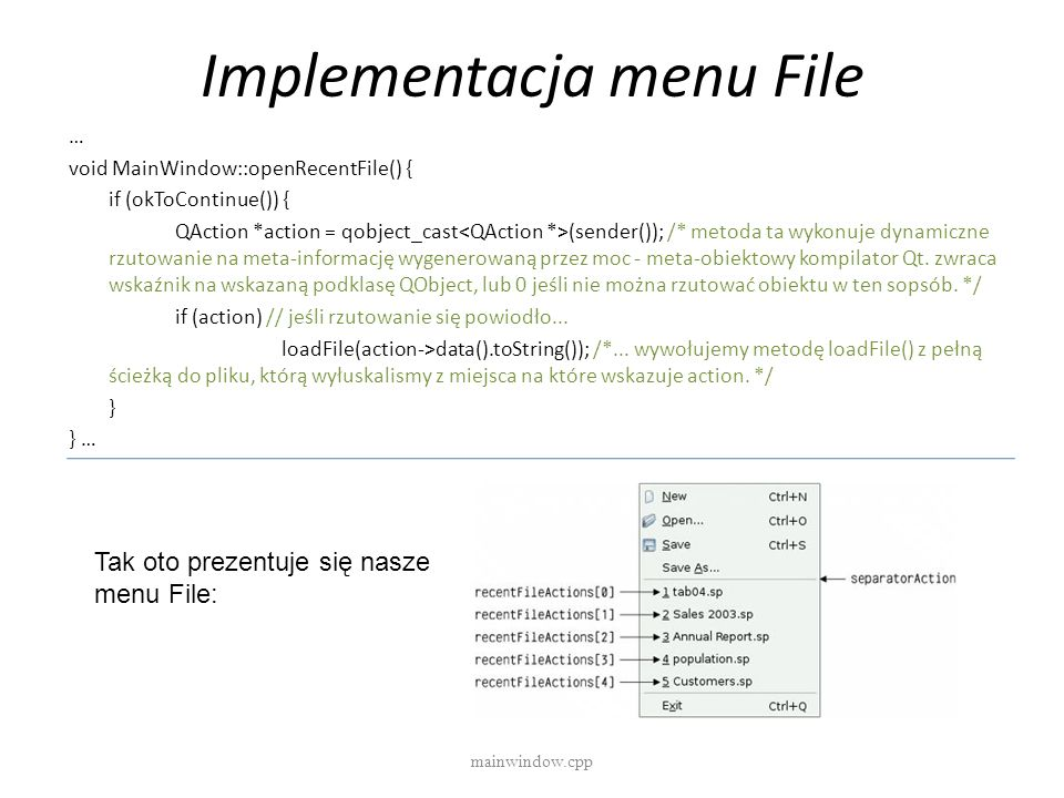 Implementacja menu File mainwindow.cpp … void MainWindow::openRecentFile() { if (okToContinue()) { QAction *action = qobject_cast (sender()); /* metod