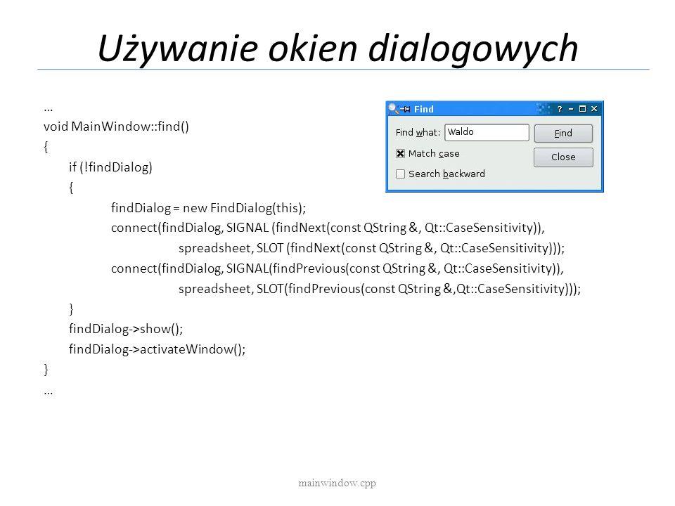 Używanie okien dialogowych mainwindow.cpp … void MainWindow::find() { if (!findDialog) { findDialog = new FindDialog(this); connect(findDialog, SIGNAL