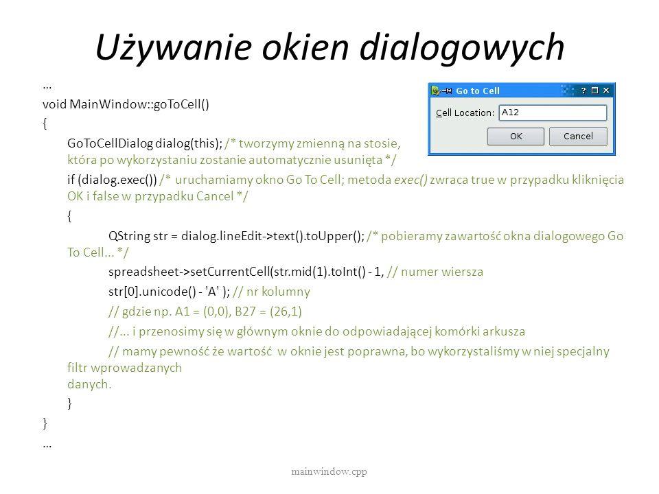 Używanie okien dialogowych mainwindow.cpp … void MainWindow::goToCell() { GoToCellDialog dialog(this); /* tworzymy zmienną na stosie, która po wykorzy