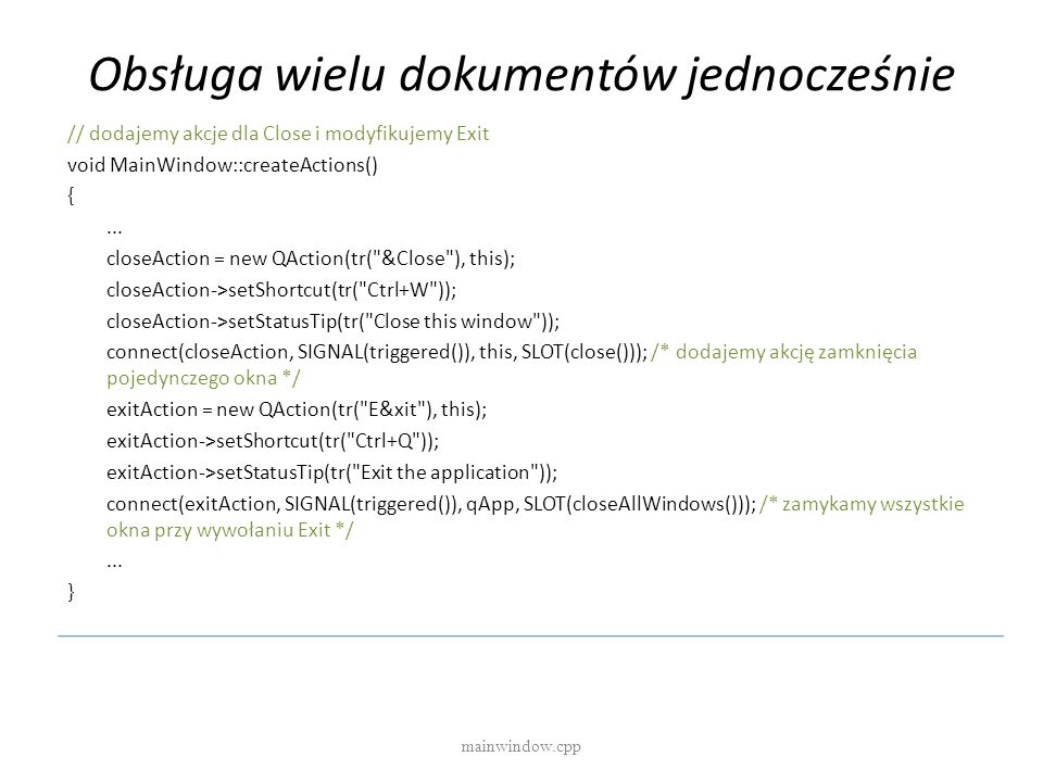 Obsługa wielu dokumentów jednocześnie // dodajemy akcje dla Close i modyfikujemy Exit void MainWindow::createActions() {... closeAction = new QAction(