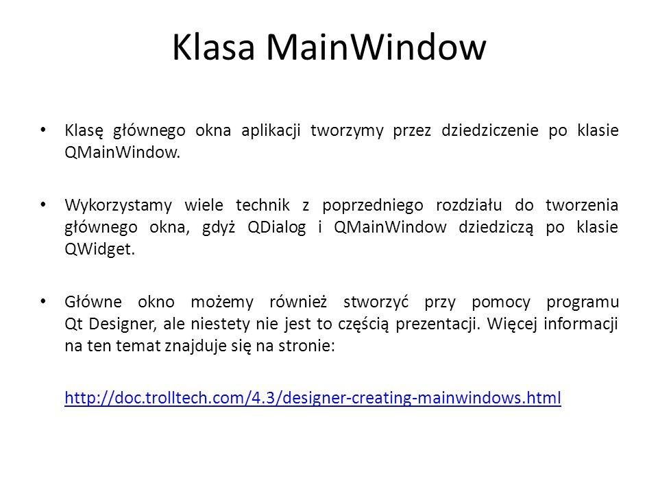 Klasa MainWindow Klasę głównego okna aplikacji tworzymy przez dziedziczenie po klasie QMainWindow. Wykorzystamy wiele technik z poprzedniego rozdziału