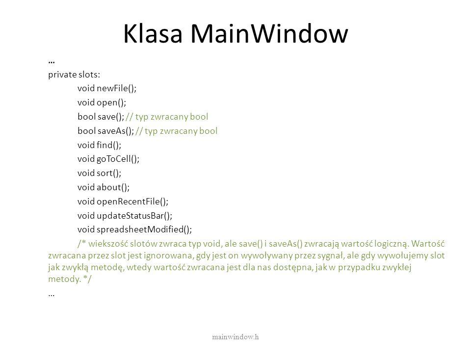 Klasa MainWindow … private slots: void newFile(); void open(); bool save(); // typ zwracany bool bool saveAs(); // typ zwracany bool void find(); void