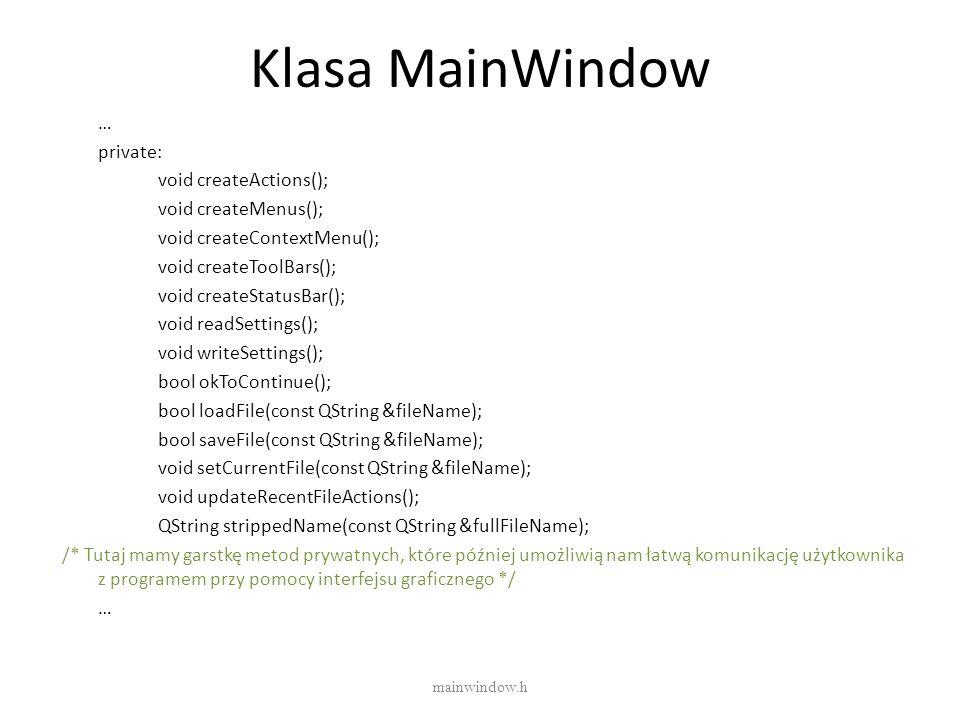 Klasa MainWindow … private: void createActions(); void createMenus(); void createContextMenu(); void createToolBars(); void createStatusBar(); void re