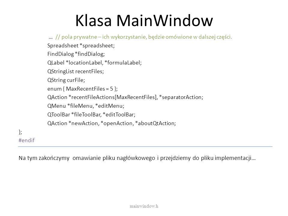 Klasa MainWindow … // pola prywatne – ich wykorzystanie, będzie omówione w dalszej części. Spreadsheet *spreadsheet; FindDialog *findDialog; QLabel *l