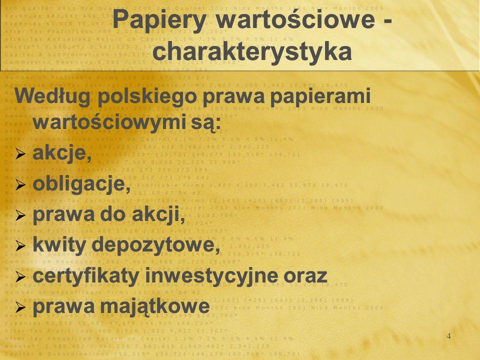 4 Papiery wartościowe - charakterystyka Według polskiego prawa papierami wartościowymi są: akcje, obligacje, prawa do akcji, kwity depozytowe, certyfikaty inwestycyjne oraz prawa majątkowe Według polskiego prawa papierami wartościowymi są: akcje, obligacje, prawa do akcji, kwity depozytowe, certyfikaty inwestycyjne oraz prawa majątkowe