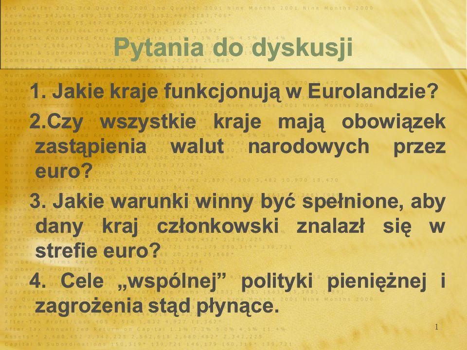 1 Pytania do dyskusji 1. Jakie kraje funkcjonują w Eurolandzie? 2.Czy wszystkie kraje mają obowiązek zastąpienia walut narodowych przez euro? 3. Jakie