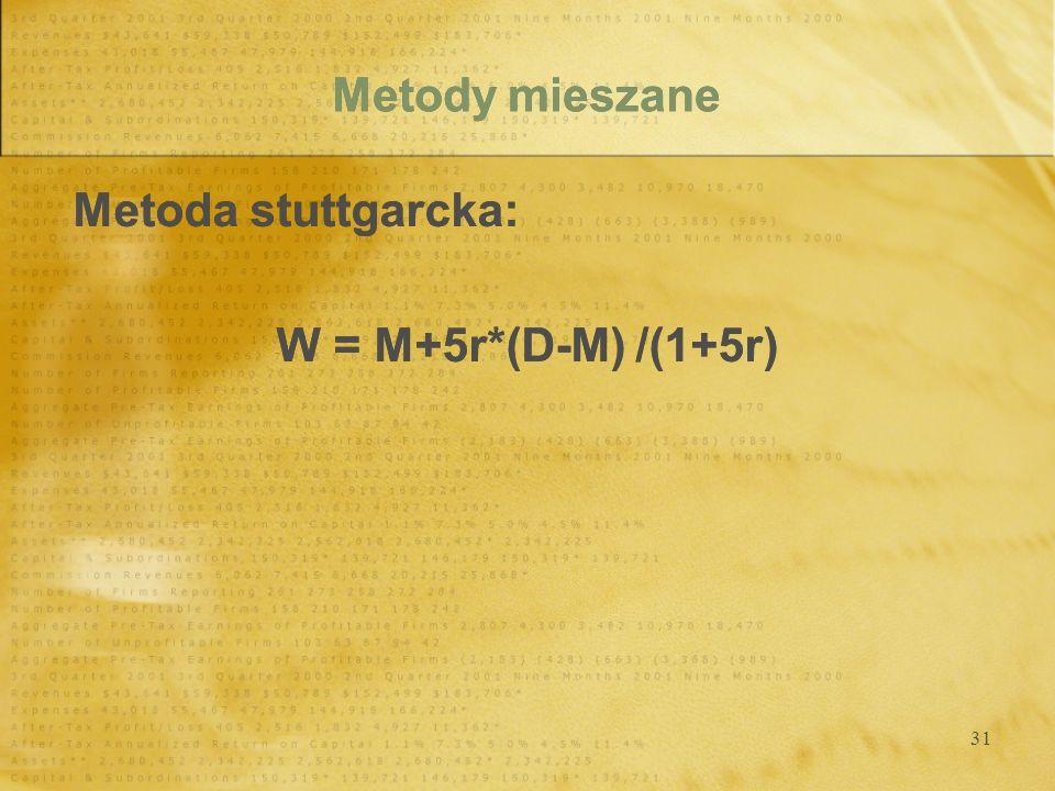 31 Metody mieszane Metoda stuttgarcka: W = M+5r*(D-M) /(1+5r) Metoda stuttgarcka: W = M+5r*(D-M) /(1+5r)