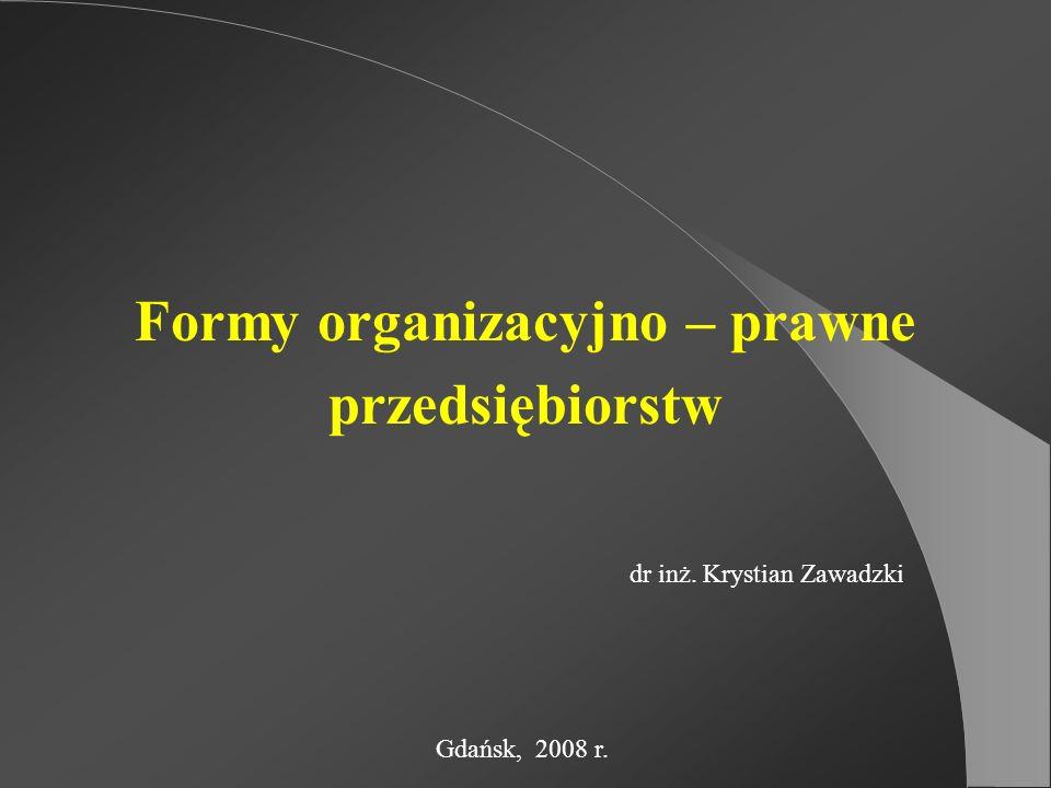 Formy organizacyjno – prawne przedsiębiorstw dr inż. Krystian Zawadzki Gdańsk, 2008 r.
