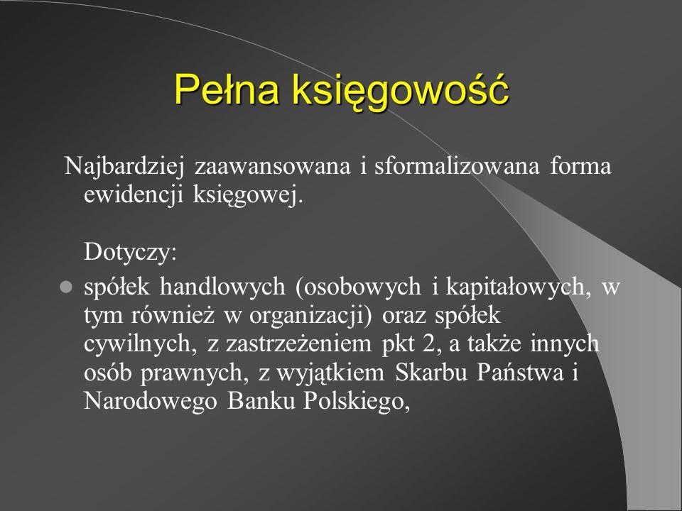 Pełna księgowość Najbardziej zaawansowana i sformalizowana forma ewidencji księgowej. Dotyczy: spółek handlowych (osobowych i kapitałowych, w tym równ