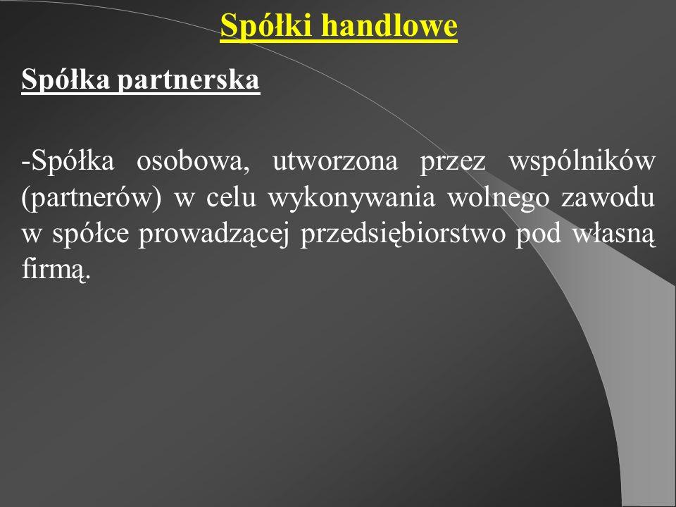Spółki handlowe Spółka partnerska -Spółka osobowa, utworzona przez wspólników (partnerów) w celu wykonywania wolnego zawodu w spółce prowadzącej przed