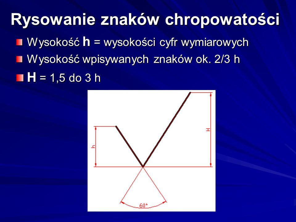 Rysowanie znaków chropowatości Wysokość h = wysokości cyfr wymiarowych Wysokość wpisywanych znaków ok. 2/3 h H = 1,5 do 3 h