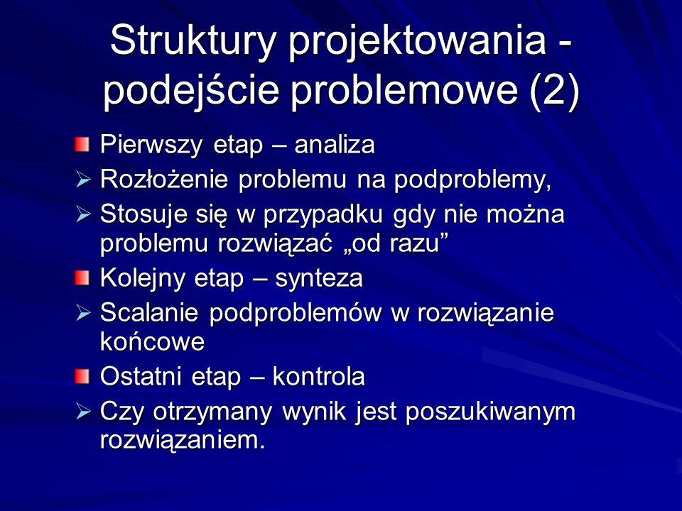 Struktury projektowania - podejście problemowe (2) Pierwszy etap – analiza Rozłożenie problemu na podproblemy, Rozłożenie problemu na podproblemy, Stosuje się w przypadku gdy nie można problemu rozwiązać od razu Stosuje się w przypadku gdy nie można problemu rozwiązać od razu Kolejny etap – synteza Scalanie podproblemów w rozwiązanie końcowe Scalanie podproblemów w rozwiązanie końcowe Ostatni etap – kontrola Czy otrzymany wynik jest poszukiwanym rozwiązaniem.