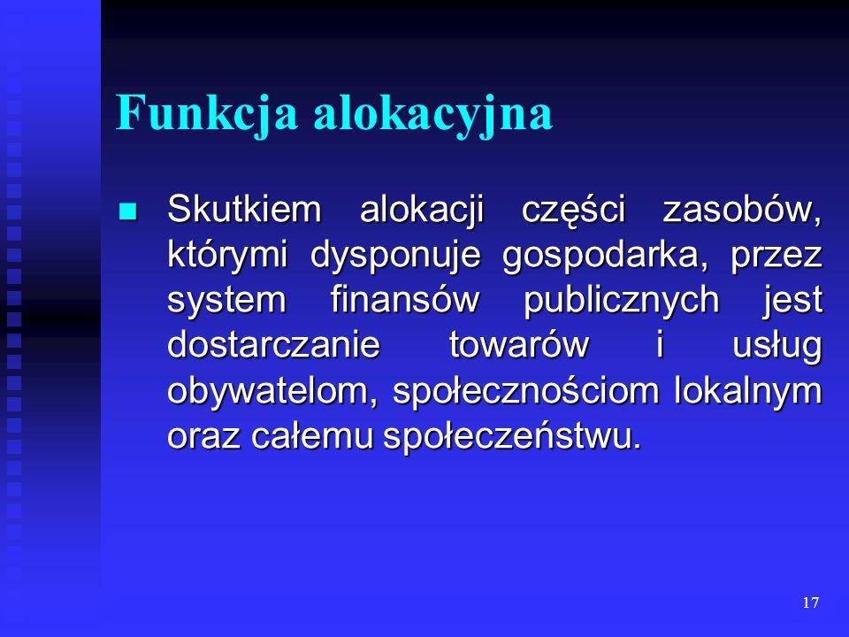17 Funkcja alokacyjna Skutkiem alokacji części zasobów, którymi dysponuje gospodarka, przez system finansów publicznych jest dostarczanie towarów i usług obywatelom, społecznościom lokalnym oraz całemu społeczeństwu.