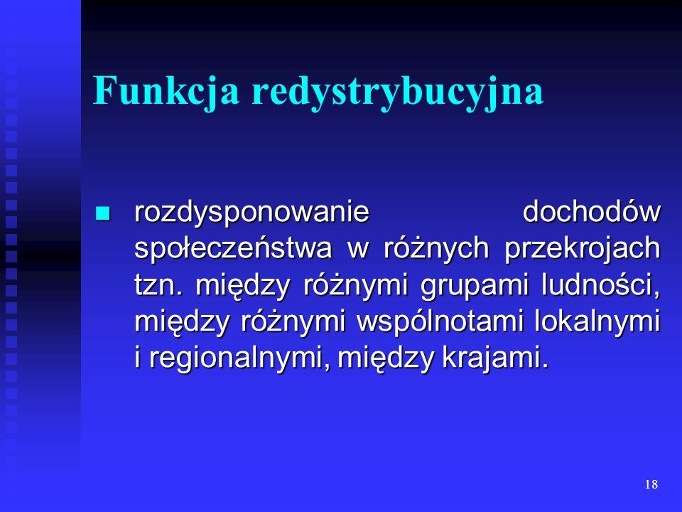 18 Funkcja redystrybucyjna rozdysponowanie dochodów społeczeństwa w różnych przekrojach tzn.