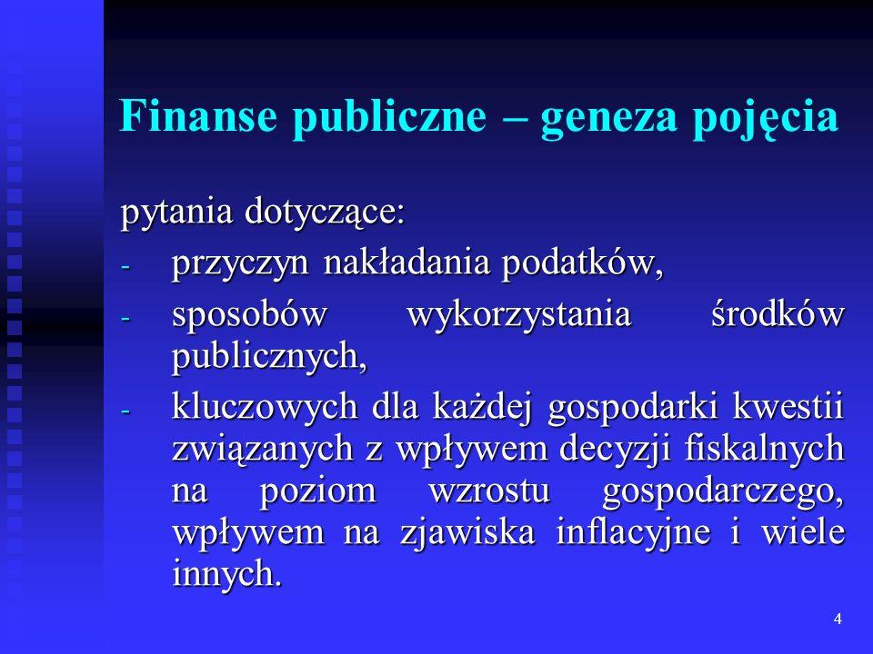 4 Finanse publiczne – geneza pojęcia pytania dotyczące: - przyczyn nakładania podatków, - sposobów wykorzystania środków publicznych, - kluczowych dla każdej gospodarki kwestii związanych z wpływem decyzji fiskalnych na poziom wzrostu gospodarczego, wpływem na zjawiska inflacyjne i wiele innych.