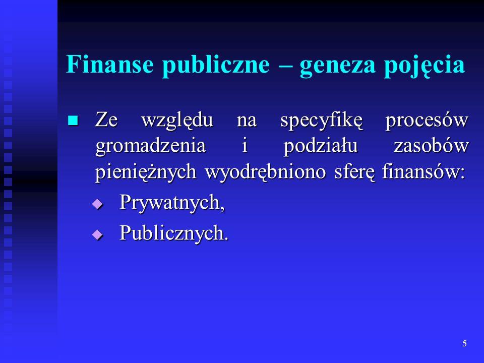 5 Finanse publiczne – geneza pojęcia Ze względu na specyfikę procesów gromadzenia i podziału zasobów pieniężnych wyodrębniono sferę finansów: Ze względu na specyfikę procesów gromadzenia i podziału zasobów pieniężnych wyodrębniono sferę finansów: Prywatnych, Prywatnych, Publicznych.