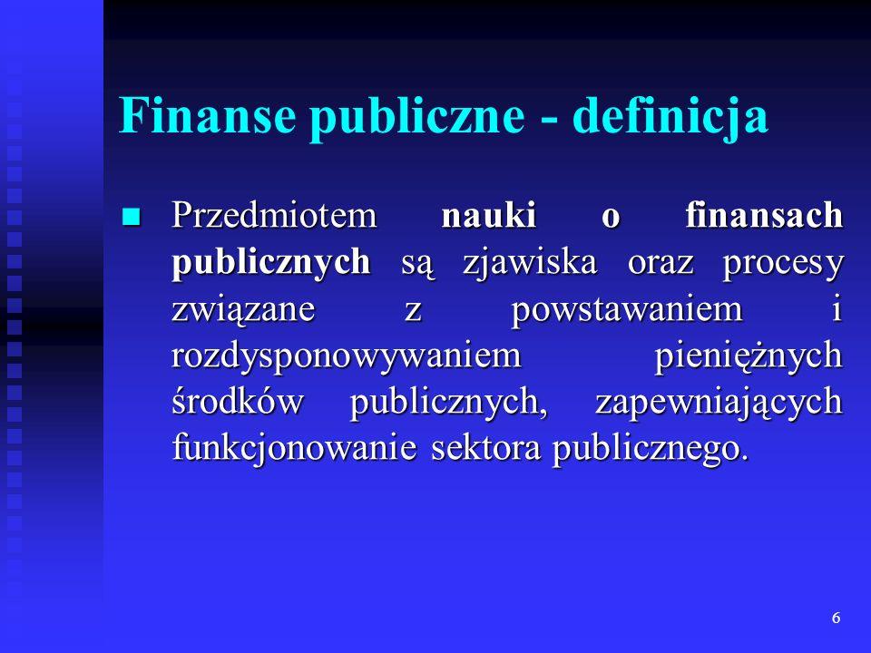 6 Finanse publiczne - definicja Przedmiotem nauki o finansach publicznych są zjawiska oraz procesy związane z powstawaniem i rozdysponowywaniem pieniężnych środków publicznych, zapewniających funkcjonowanie sektora publicznego.