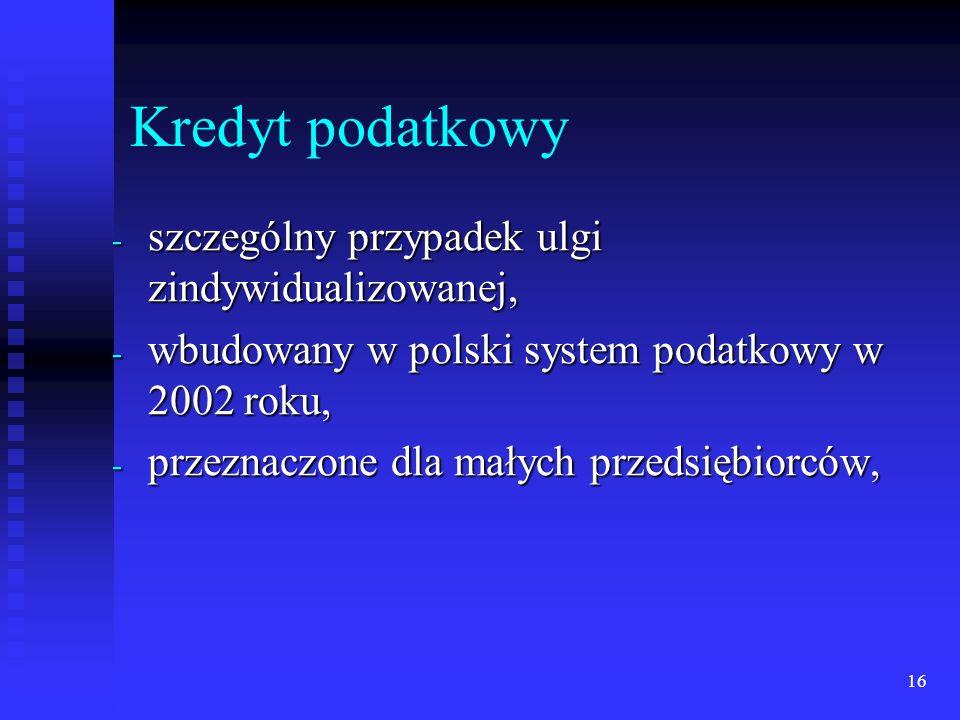 16 Kredyt podatkowy - szczególny przypadek ulgi zindywidualizowanej, - wbudowany w polski system podatkowy w 2002 roku, - przeznaczone dla małych prze