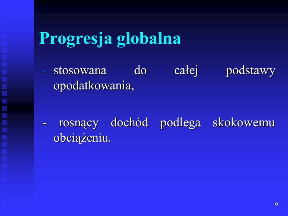 9 Progresja globalna - stosowana do całej podstawy opodatkowania, - rosnący dochód podlega skokowemu obciążeniu.