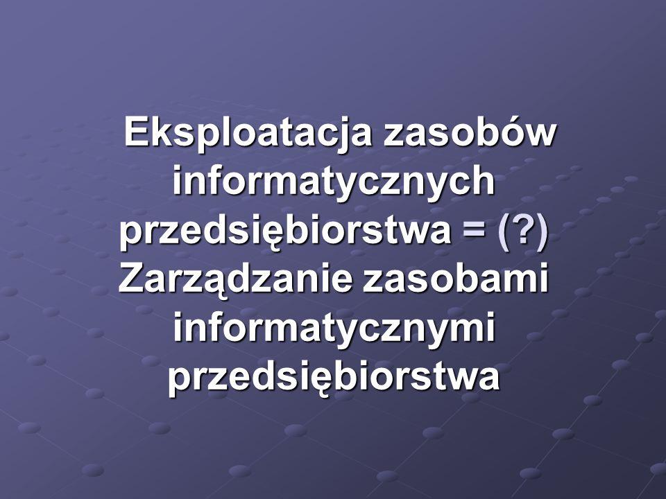 Eksploatacja zasobów informatycznych przedsiębiorstwa = (?) Zarządzanie zasobami informatycznymi przedsiębiorstwa Eksploatacja zasobów informatycznych