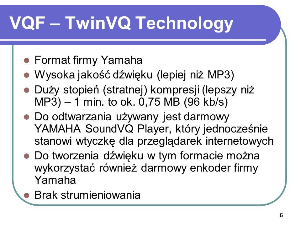 5 VQF – TwinVQ Technology Format firmy Yamaha Wysoka jakość dźwięku (lepiej niż MP3) Duży stopień (stratnej) kompresji (lepszy niż MP3) – 1 min.