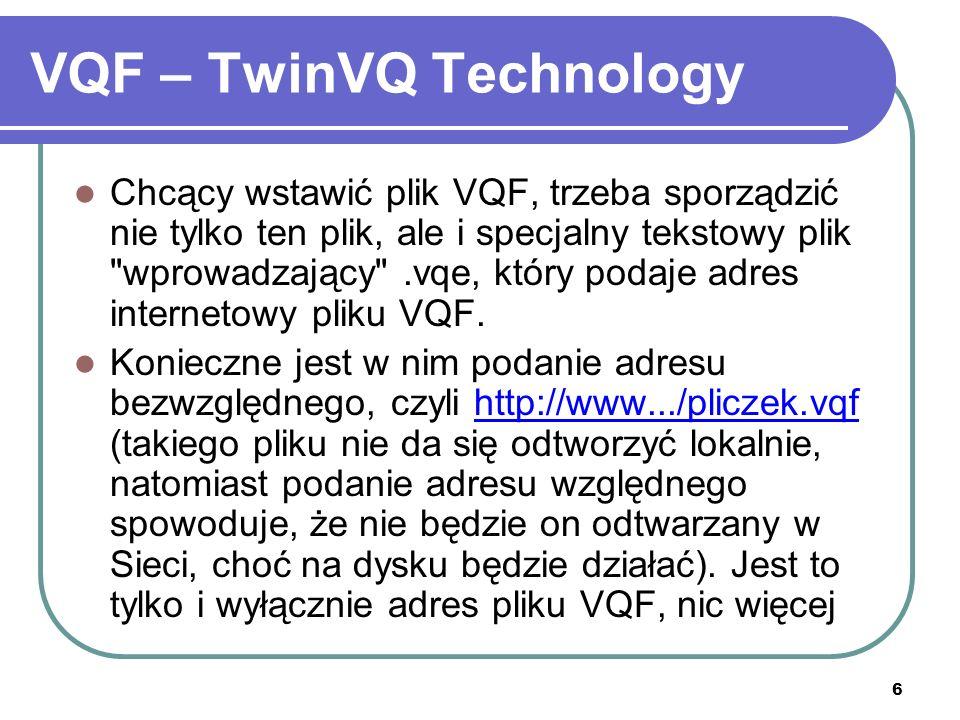 6 VQF – TwinVQ Technology Chcący wstawić plik VQF, trzeba sporządzić nie tylko ten plik, ale i specjalny tekstowy plik wprowadzający .vqe, który podaje adres internetowy pliku VQF.