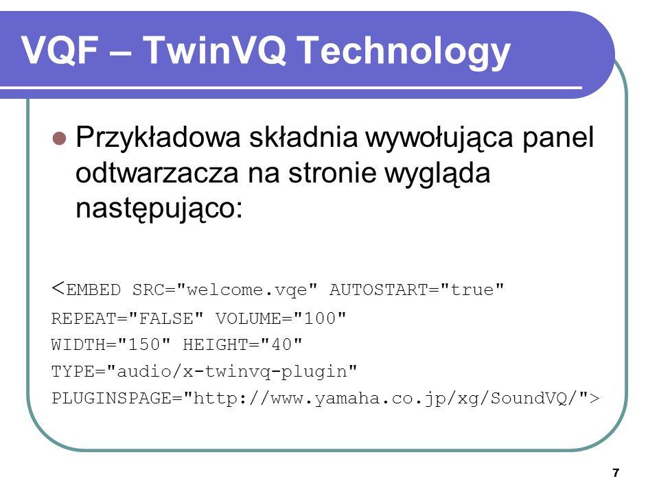 7 VQF – TwinVQ Technology Przykładowa składnia wywołująca panel odtwarzacza na stronie wygląda następująco: < EMBED SRC= welcome.vqe AUTOSTART= true REPEAT= FALSE VOLUME= 100 WIDTH= 150 HEIGHT= 40 TYPE= audio/x-twinvq-plugin PLUGINSPAGE= http://www.yamaha.co.jp/xg/SoundVQ/ >