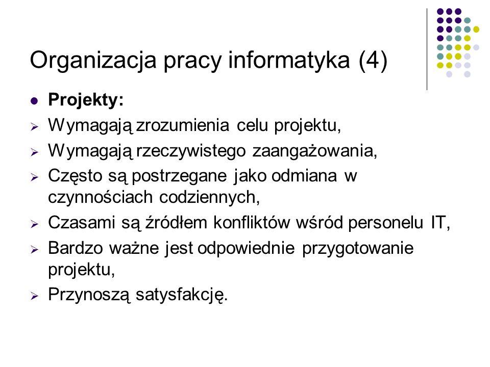 Organizacja pracy informatyka (4) Projekty: Wymagają zrozumienia celu projektu, Wymagają rzeczywistego zaangażowania, Często są postrzegane jako odmia