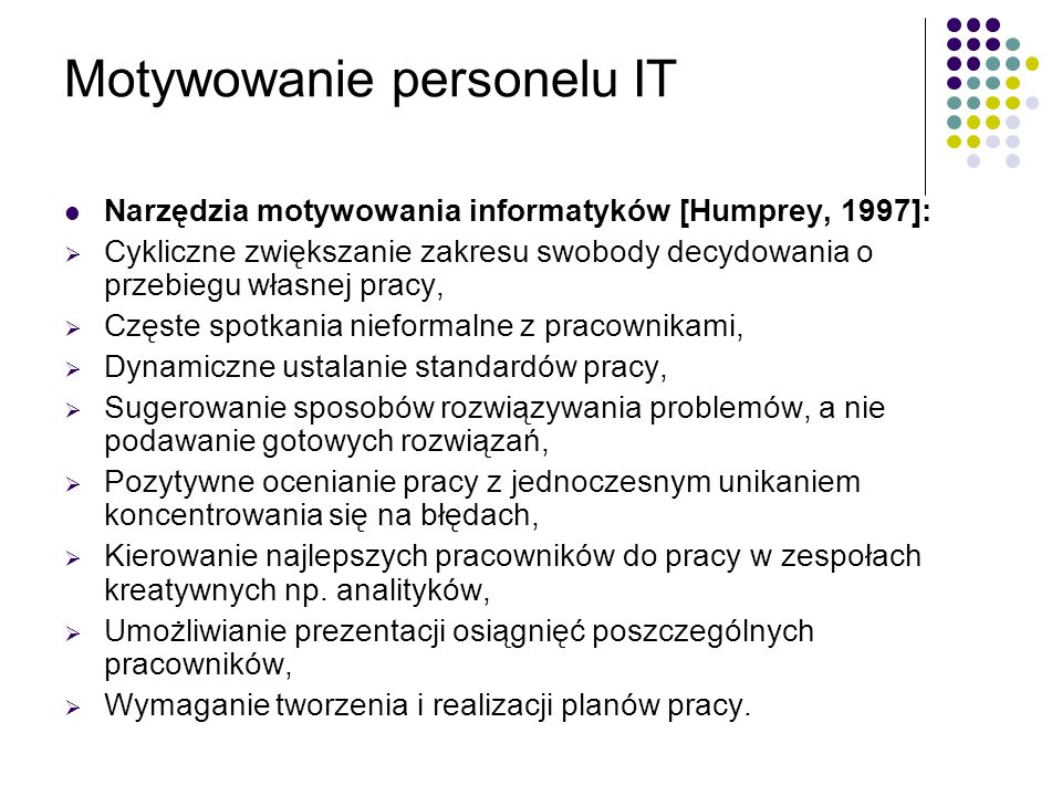 Motywowanie personelu IT Narzędzia motywowania informatyków [Humprey, 1997]: Cykliczne zwiększanie zakresu swobody decydowania o przebiegu własnej pra