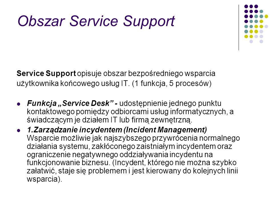 Obszar Service Support Service Support opisuje obszar bezpośredniego wsparcia użytkownika końcowego usług IT. (1 funkcja, 5 procesów) Funkcja Service