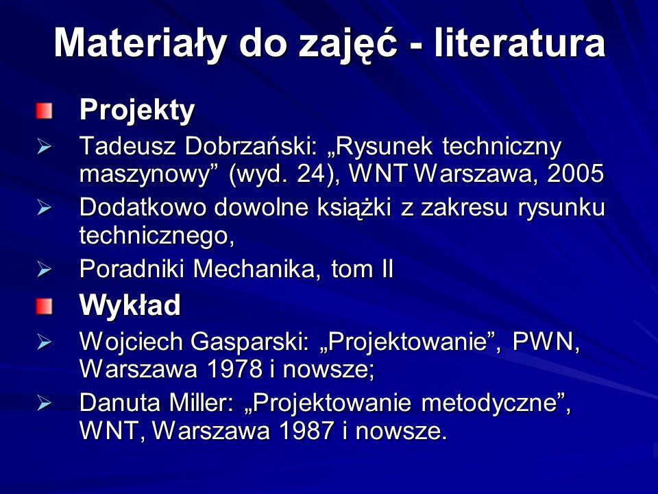 Materiały do zajęć - literatura Projekty Tadeusz Dobrzański: Rysunek techniczny maszynowy (wyd. 24), WNT Warszawa, 2005 Tadeusz Dobrzański: Rysunek te